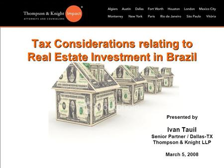 Tax Considerations relating to Real Estate Investment in Brazil Presented by Ivan Tauil Senior Partner / Dallas-TX Thompson & Knight LLP March 5, 2008.