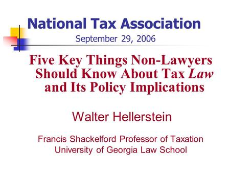 National Tax Association September 29, 2006 Five Key Things Non-Lawyers Should Know About Tax Law and Its Policy Implications Walter Hellerstein Francis.