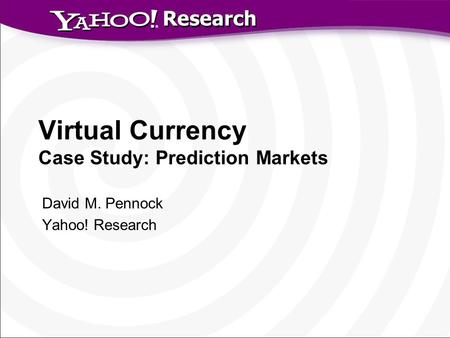 Research Virtual Currency Case Study: Prediction Markets David M. Pennock Yahoo! Research.