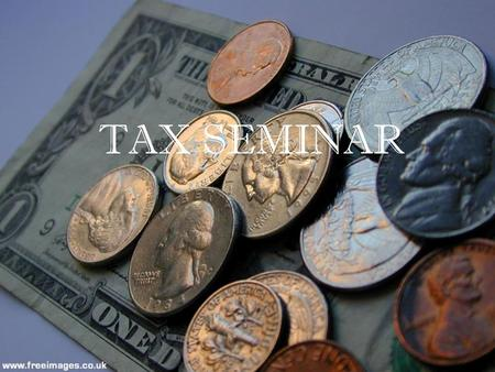 TAX SEMINAR. The hardest thing in the world to understand is income tax. – Albert Einstein.