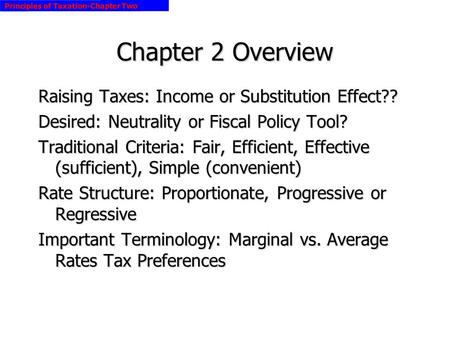 Principles of Taxation-Chapter Two Chapter 2 Overview Raising Taxes: Income or Substitution Effect?? Desired: Neutrality or Fiscal Policy Tool? Traditional.