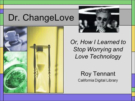 Dr. ChangeLove Or, How I Learned to Stop Worrying and Love Technology Roy Tennant California Digital Library.