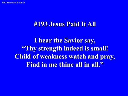 "#193 Jesus Paid It All I hear the Savior say, ""Thy strength indeed is small! Child of weakness watch and pray, Find in me thine all in all."" #193 Jesus."