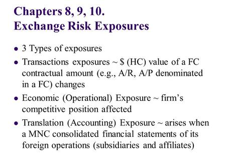 Chapters 8, 9, 10. Exchange Risk Exposures 3 Types of exposures Transactions exposures ~ $ (HC) value of a FC contractual amount (e.g., A/R, A/P denominated.