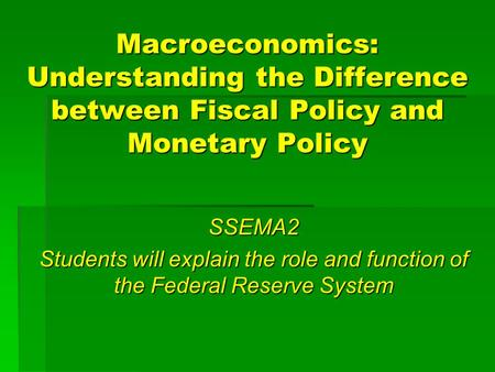Macroeconomics: Understanding the Difference between Fiscal Policy and Monetary Policy SSEMA2 Students will explain the role and function of the Federal.