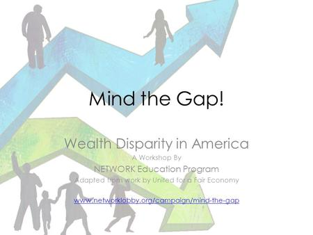 Mind the Gap! Wealth Disparity in America A Workshop By NETWORK Education Program Adapted from work by United for a Fair Economy www.networklobby.org/campaign/mind-the-gap.