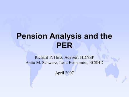 Pension Analysis and the PER Richard P. Hinz, Adviser, HDNSP Anita M. Schwarz, Lead Economist, ECSHD April 2007.