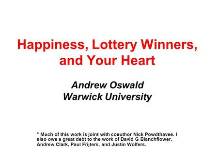 Happiness, Lottery Winners, and Your Heart Andrew Oswald Warwick University * Much of this work is joint with coauthor Nick Powdthavee. I also owe a great.
