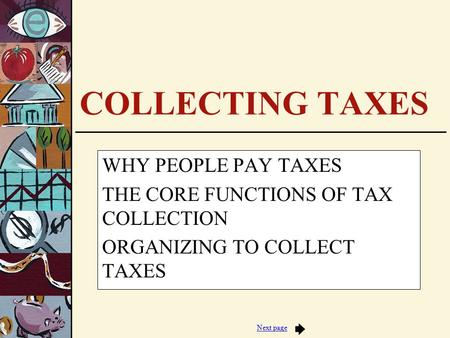 Next page COLLECTING TAXES WHY PEOPLE PAY TAXES THE CORE FUNCTIONS OF TAX COLLECTION ORGANIZING TO COLLECT TAXES.