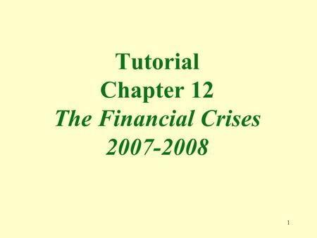 1 Tutorial Chapter 12 The Financial Crises 2007-2008.