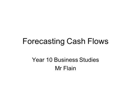 Forecasting Cash Flows Year 10 Business Studies Mr Flain.