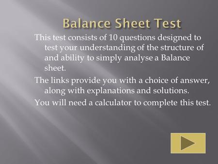 This test consists of 10 questions designed to test your understanding of the structure of and ability to simply analyse a Balance sheet. The links provide.