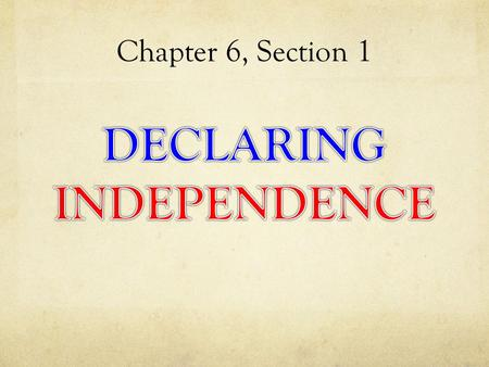 Chapter 6, Section 1. Essential Question: Why was the Declaration of Independence Written?