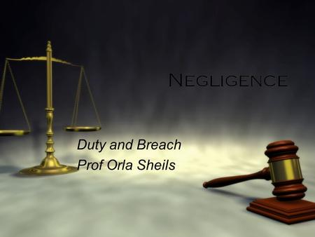 Negligence Duty and Breach Prof Orla Sheils Duty and Breach Prof Orla Sheils.