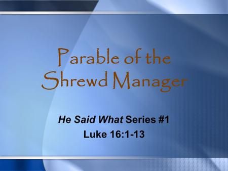 Parable of the Shrewd Manager He Said What Series #1 Luke 16:1-13.