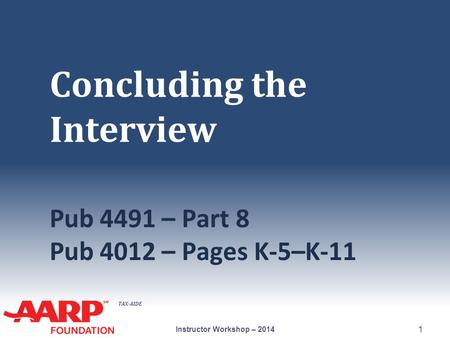 TAX-AIDE Concluding the Interview Pub 4491 – Part 8 Pub 4012 – Pages K-5–K-11 Instructor Workshop – 2014 1.