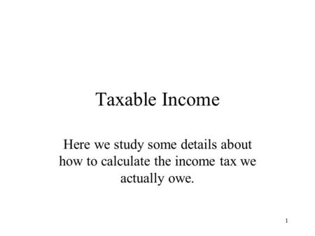 1 Taxable Income Here we study some details about how to calculate the income tax we actually owe.