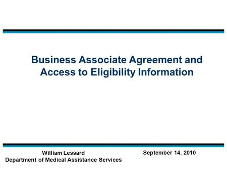 Business Associate Agreement and Access to Eligibility Information William Lessard Department of Medical Assistance Services September 14, 2010.