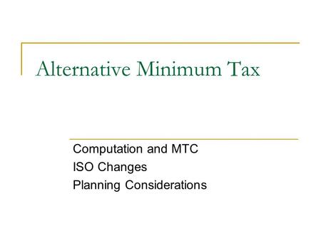 Alternative Minimum Tax Computation and MTC ISO Changes Planning Considerations.