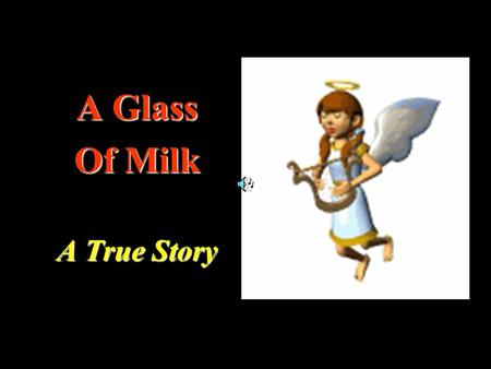 A Glass Of Milk A True Story. A nice poor boy once sold goods from door to door To pay his way through school to learn more and more.