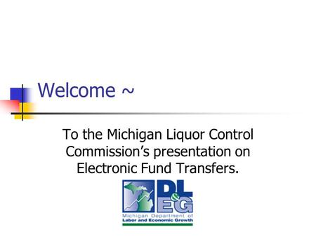 Welcome ~ To the Michigan Liquor Control Commission's presentation on Electronic Fund Transfers.
