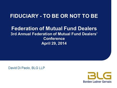 FIDUCIARY - TO BE OR NOT TO BE Federation of Mutual Fund Dealers 3rd Annual Federation of Mutual Fund Dealers' Conference April 29, 2014 David Di Paolo,