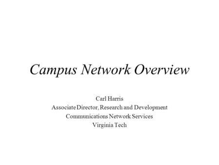 Campus Network Overview Carl Harris Associate Director, Research and Development Communications Network Services Virginia Tech.