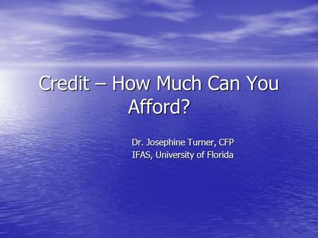 Credit – How Much Can You Afford? Dr. Josephine Turner, CFP IFAS, University of Florida.