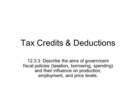 Tax Credits & Deductions 12.3.3 Describe the aims of government fiscal policies (taxation, borrowing, spending) and their influence on production, employment,