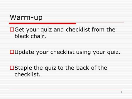 1 Warm-up  Get your quiz and checklist from the black chair.  Update your checklist using your quiz.  Staple the quiz to the back of the checklist.