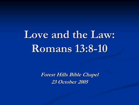 Love and the Law: Romans 13:8-10 Forest Hills Bible Chapel 23 October 2005.