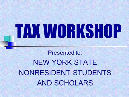 TAX WORKSHOP Presented to: NEW YORK STATE NONRESIDENT STUDENTS AND SCHOLARS.
