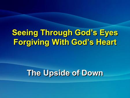 Seeing Through God's Eyes Forgiving With God's Heart The Upside of Down The Upside of Down.