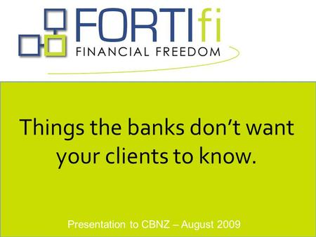 Presentation to CBNZ – August 2009 Things the banks don't want your clients to know.