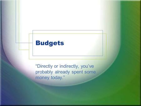 "Budgets ""Directly or indirectly, you've probably already spent some money today."""