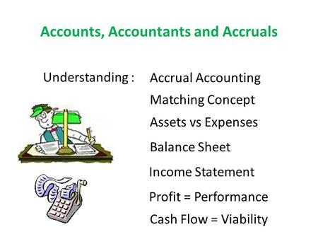 Accounts, Accountants and Accruals Understanding : Accrual Accounting Matching Concept Assets vs Expenses Balance Sheet Income Statement Profit = Performance.