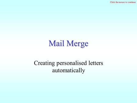 Click the mouse to continue Mail Merge Creating personalised letters automatically.