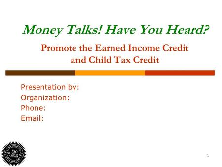 1 Money Talks! Have You Heard? Promote the Earned Income Credit and Child Tax Credit Presentation by: Organization: Phone: Email: