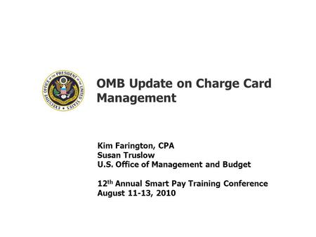 OMB Update on Charge Card Management Kim Farington, CPA Susan Truslow U.S. Office of Management and Budget 12 th Annual Smart Pay Training Conference August.