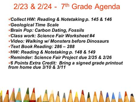 2/23 & 2/24 - 7 th Grade Agenda Collect HW: Reading & Notetaking p. 145 & 146 Geological Time Scale Brain Pop: Carbon Dating, Fossils Class work: Science.
