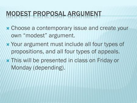 " Choose a contemporary issue and create your own ""modest"" argument.  Your argument must include all four types of propositions, and all four types of."