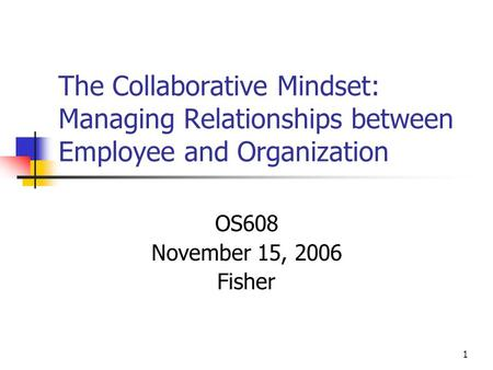 1 The Collaborative Mindset: Managing Relationships between Employee and Organization OS608 November 15, 2006 Fisher.