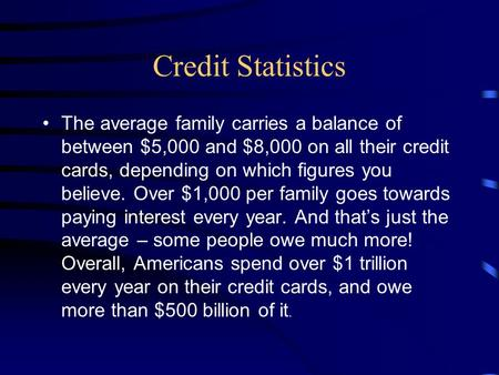 Credit Statistics The average family carries a balance of between $5,000 and $8,000 on all their credit cards, depending on which figures you believe.