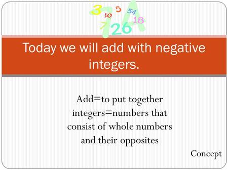 Today we will add with negative integers. Add=to put together integers=numbers that consist of whole numbers and their opposites Concept.