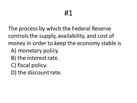 #1 The process by which the Federal Reserve controls the supply, availability, and cost of money in order to keep the economy stable is   A) monetary policy.