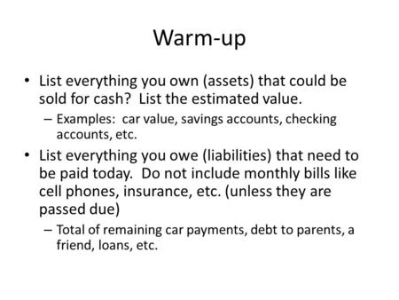 Warm-up List everything you own (assets) that could be sold for cash? List the estimated value. – Examples: car value, savings accounts, checking accounts,
