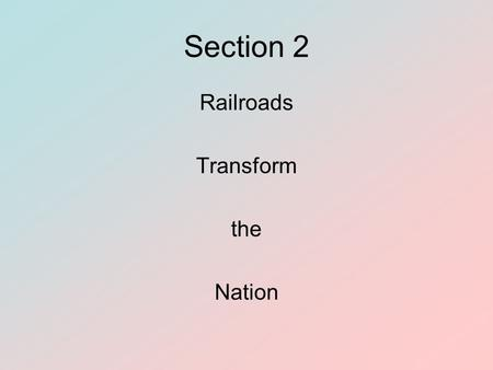 Section 2 Railroads Transform the Nation. Section 2 Objectives To analyze the funding for the first transcontinental railroad To identify the groups that.