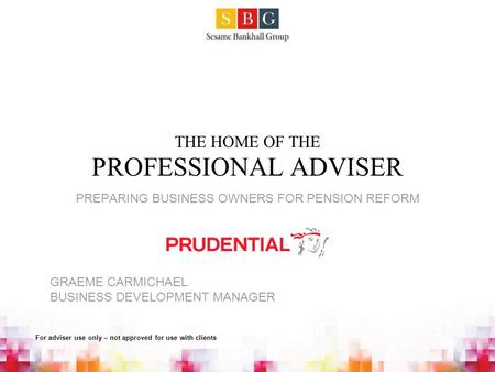 THE HOME OF THE PROFESSIONAL ADVISER PREPARING BUSINESS OWNERS FOR PENSION REFORM GRAEME CARMICHAEL BUSINESS DEVELOPMENT MANAGER For adviser use only –