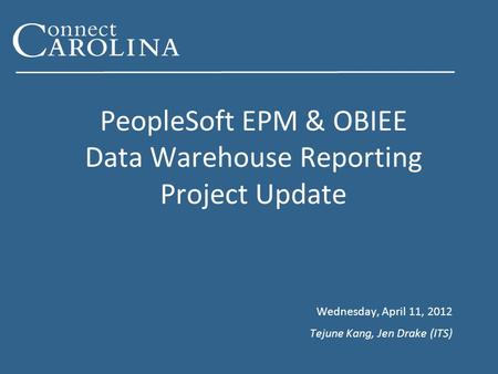 PeopleSoft EPM & OBIEE Data Warehouse Reporting Project Update Wednesday, April 11, 2012 Tejune Kang, Jen Drake (ITS)