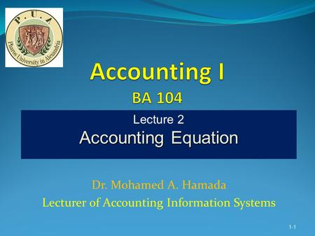 Dr. Mohamed A. Hamada Lecturer of Accounting Information Systems 1-1 Lecture 2 Accounting Equation.